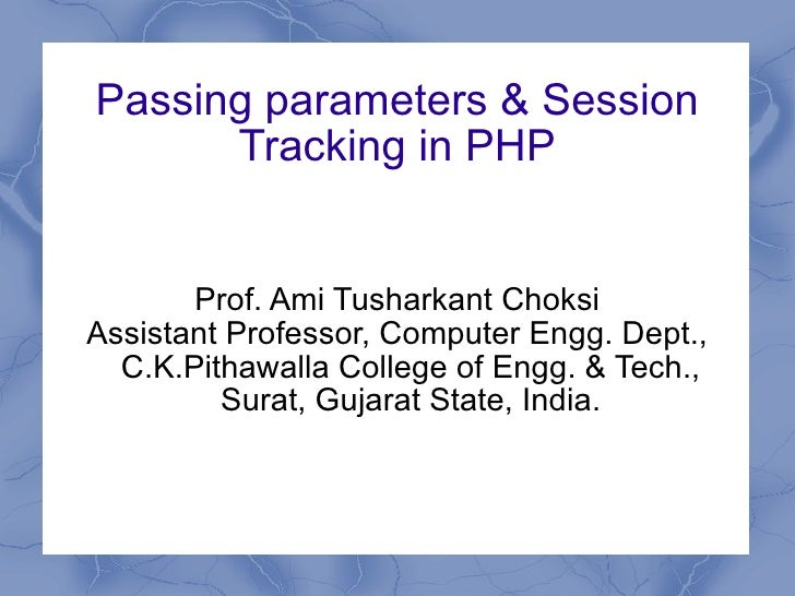 Passing parameters & Session Tracking in PHP Prof. Ami Tusharkant Choksi Assistant Professor, Computer Engg. Dept., C.K.Pi...
