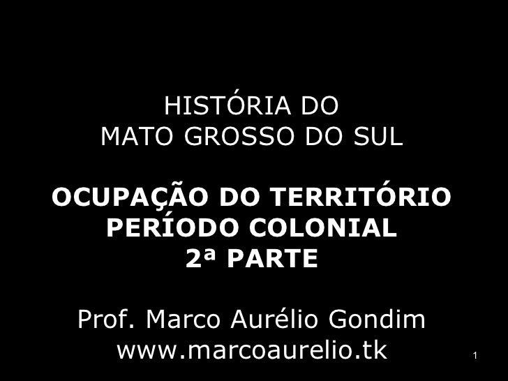 HISTÓRIA DO MATO GROSSO DO SUL OCUPAÇÃO DO TERRITÓRIO PERÍODO COLONIAL 2ª PARTE Prof. Marco Aurélio Gondim www.marcoaureli...