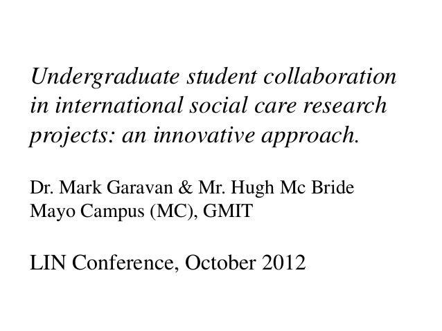 Undergraduate student collaborationin international social care researchprojects: an innovative approach.Dr. Mark Garavan ...