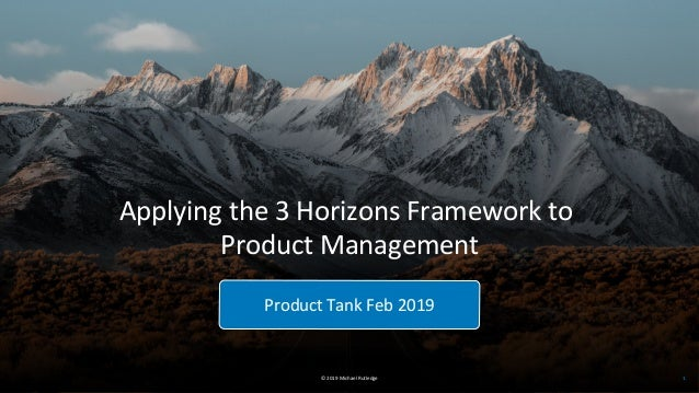 © 2019 Michael Rutledge Product Tank Feb 2019 1 Applying the 3 Horizons Framework to Product Management