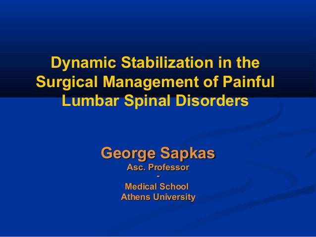Dynamic Stabilization in the Surgical Management of Painful Lumbar Spinal Disorders George SapkasGeorge Sapkas Asc. Profes...