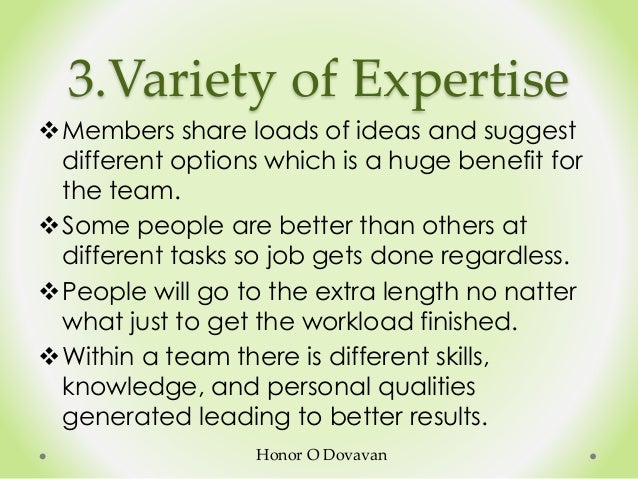 3.Variety of Expertise Members share loads of ideas and suggest different options which is a huge benefit for the team. ...