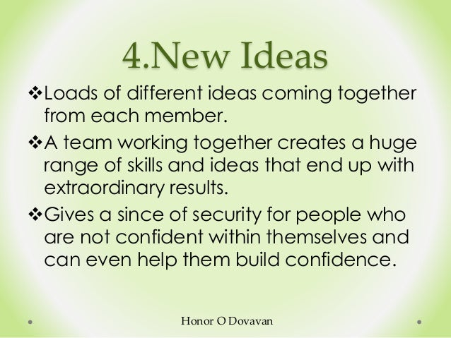 4.New Ideas Loads of different ideas coming together from each member. A team working together creates a huge range of s...