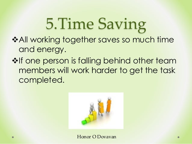 5.Time Saving All working together saves so much time and energy. If one person is falling behind other team members wil...