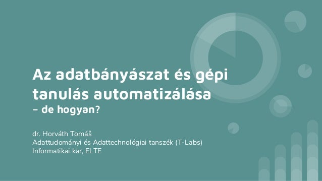 Az adatbányászat és gépi tanulás automatizálása – de hogyan? dr. Horváth Tomáš Adattudományi és Adattechnológiai tanszék (...