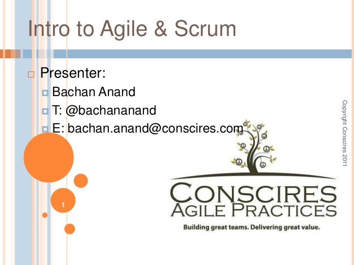 Copyright Conscires 2011<br />1<br />Intro to Agile & Scrum<br />Presenter:<br />BachanAnand<br />T: @bachananand<br />E: ...