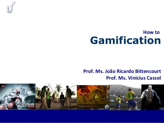 Prof. Ms. João Ricardo Bittencourt Prof. Ms. Vinicius Cassol Gamification How to