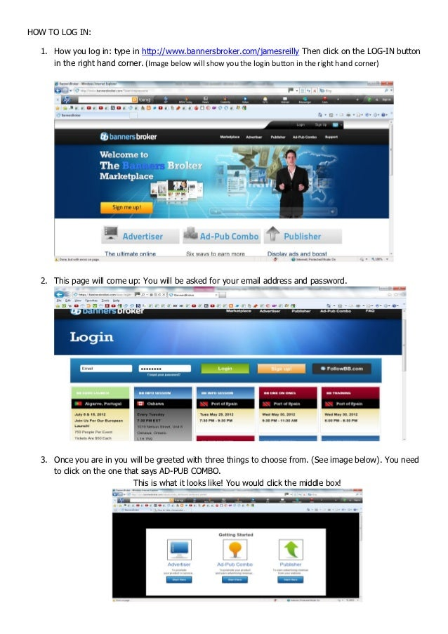 HOW TO LOG IN:  1. How you log in: type in http://www.bannersbroker.com/jamesreilly Then click on the LOG-IN button     in...