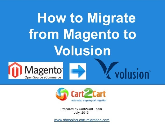 How to Migrate from Magento to Volusion Prepared by Cart2Cart Team July, 2013 www.shopping-cart-migration.com