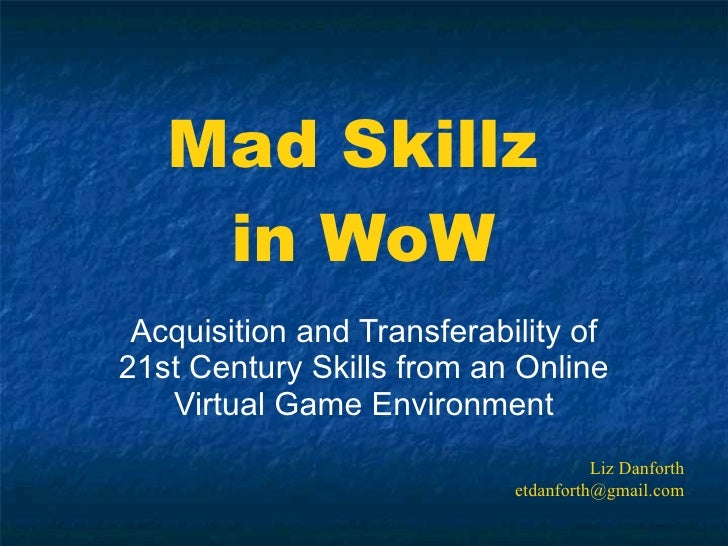 Mad Skillz  in WoW Acquisition and Transferability of 21st Century Skills from an Online Virtual Game Environment Liz Danf...