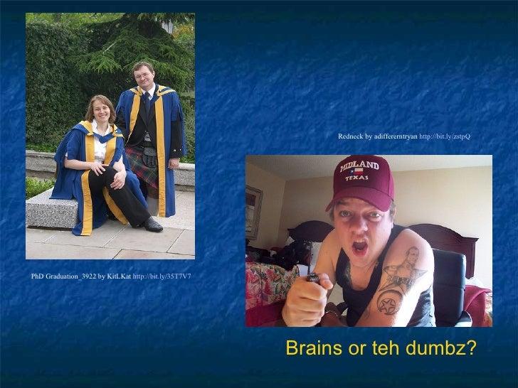 Brains or teh dumbz? PhD Graduation_3922 by KitLKat  http://bit.ly/35T7V7   Redneck by adiffererntryan  http://bit.ly/zstp...
