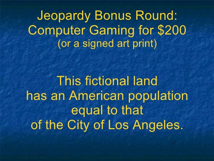 Jeopardy Bonus Round: Computer Gaming for $200 (or a signed art print) This fictional land has an American population equa...