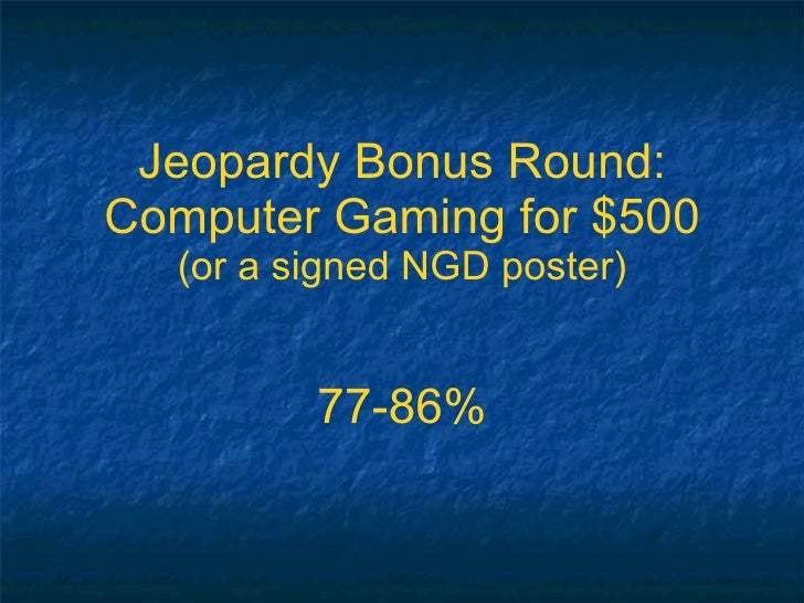 Jeopardy Bonus Round: Computer Gaming for $500 (or a signed NGD poster) 77-86%