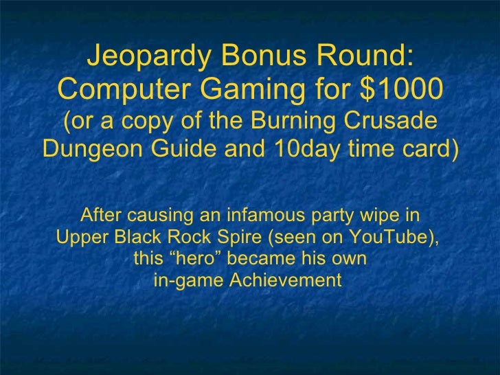 Jeopardy Bonus Round: Computer Gaming for $1000 (or a copy of the Burning Crusade Dungeon Guide and 10day time card) After...