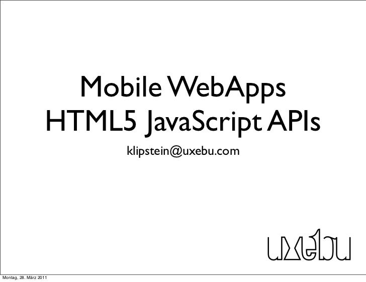 Mobile WebApps                   HTML5 JavaScript APIs                         klipstein@uxebu.comMontag, 28. März 2011
