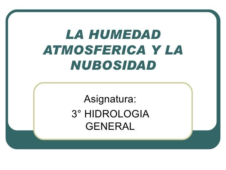 LA HUMEDAD ATMOSFERICA Y LA NUBOSIDAD Asignatura: 3° HIDROLOGIA GENERAL