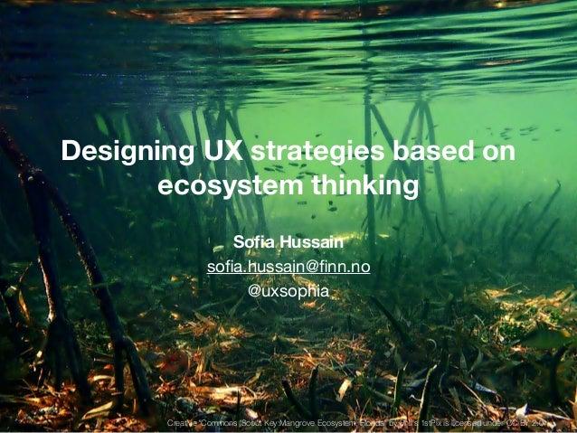 "Designing UX strategies based on  ecosystem thinking  !  Sofia Hussain  sofia.hussain@finn.no  @uxsophia  Creative ""Common..."