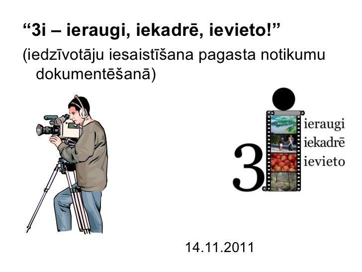 """""""3i – ieraugi, iekadrē, ievieto!""""(iedzīvotāju iesaistīšana pagasta notikumu   dokumentēšanā)                      14.11.2011"""