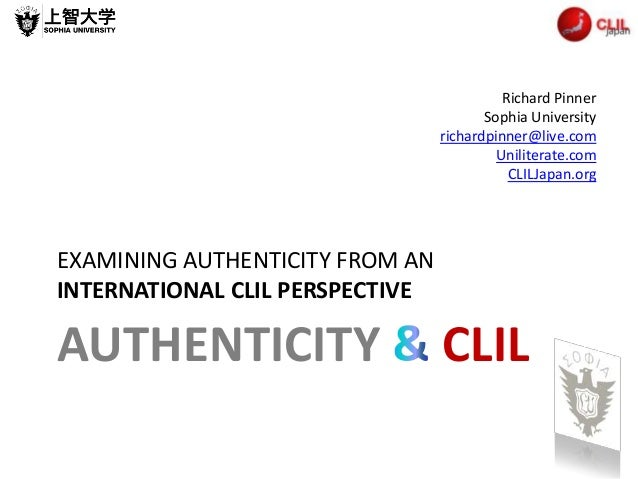 AUTHENTICITY CLIL EXAMINING AUTHENTICITY FROM AN INTERNATIONAL CLIL PERSPECTIVE Richard Pinner Sophia University richardpi...