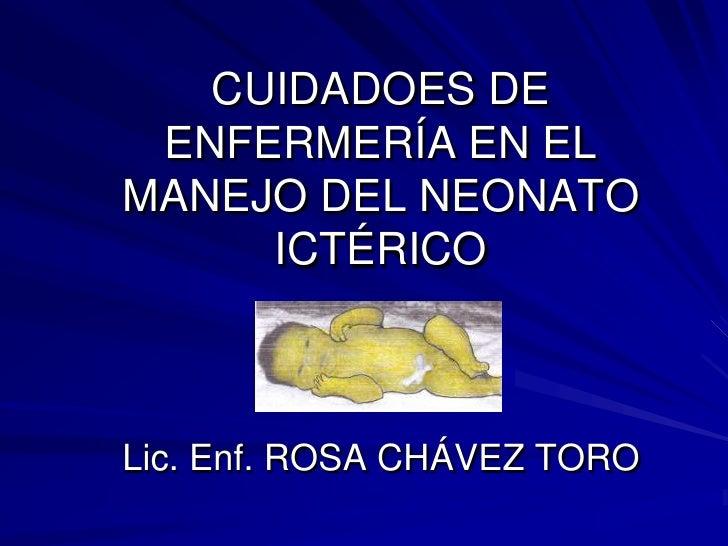 CUIDADOES DE ENFERMERÍA EN EL MANEJO DEL NEONATO ICTÉRICOLic. Enf. ROSA CHÁVEZ TORO<br />