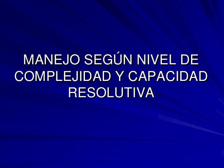 MANEJO SEGÚN NIVEL DE COMPLEJIDAD Y CAPACIDAD RESOLUTIVA<br />