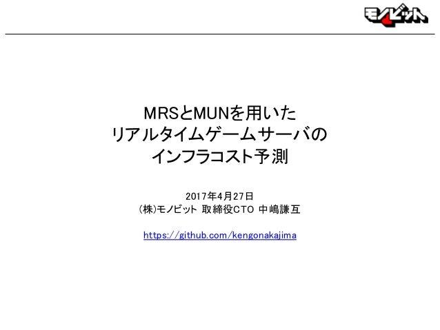 MRSとMUNを用いた リアルタイムゲームサーバの インフラコスト予測 2017年4月27日 (株)モノビット 取締役CTO 中嶋謙互 https://github.com/kengonakajima