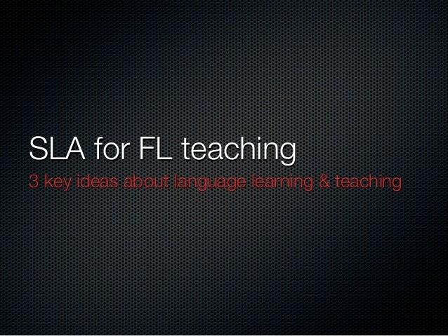 SLA for FL teaching 3 key ideas about language learning & teaching