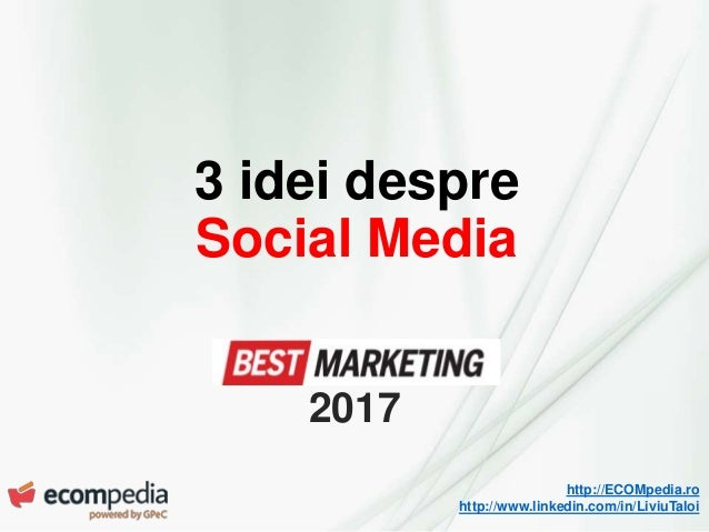 http://ECOMpedia.ro http://www.linkedin.com/in/LiviuTaloi 3 idei despre Social Media 2017