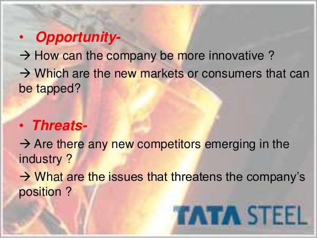 swot analysis of tata iron and steel company Company history - tata steel: 1907 - the tata iron and steel company limited was formed in 1907 at mumbai the company manufactures rails, fishplates, bars, light.
