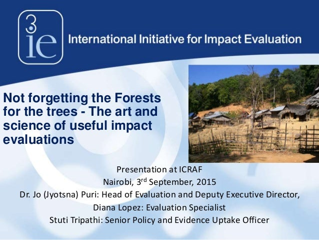 Not forgetting the Forests for the trees - The art and science of useful impact evaluations Presentation at ICRAF Nairobi,...