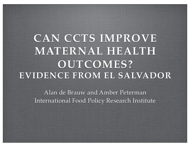 CAN CCTS IMPROVE  MATERNAL HEALTH     OUTCOMES?EVIDENCE FROM EL SALVADOR      Alan de Brauw and Amber Peterman  Internatio...