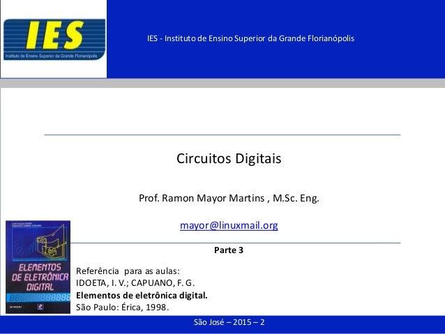Circuitos Digitais Prof. Ramon Mayor Martins , M.Sc. Eng. mayor@linuxmail.org Parte 3 São José – 2015 – 2 IES - Instituto ...