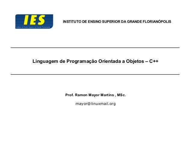 Linguagem de Programação Orientada a Objetos – C++ INSTITUTO DE ENSINO SUPERIOR DA GRANDE FLORIANÓPOLIS Prof. Ramon Mayor ...