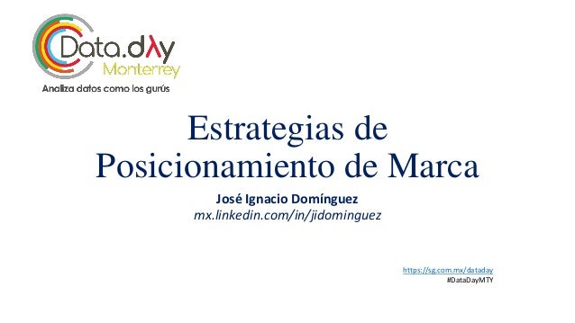 Estrategias de Posicionamiento de Marca José Ignacio Domínguez mx.linkedin.com/in/jidominguez https://sg.com.mx/dataday #D...