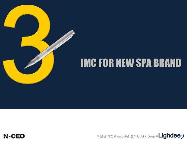 IMC FOR NEW SPA BRAND 마음은 가볍게 output은 깊게 Light + Deep =Lighdeep1