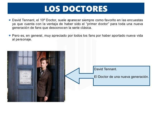 LOS DOCTORES David Tennant, el 10º Doctor, suele aparecer siempre como favorito en las encuestas ya que cuenta con la vent...