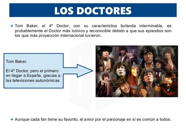 LOS DOCTORES Tom Baker, el 4º Doctor, con su característica bufanda interminable, es probablemente el Doctor más icónico y...