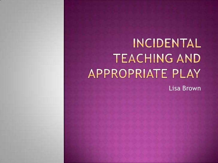 Incidental Teaching andAppropriate Play<br />Lisa Brown<br />