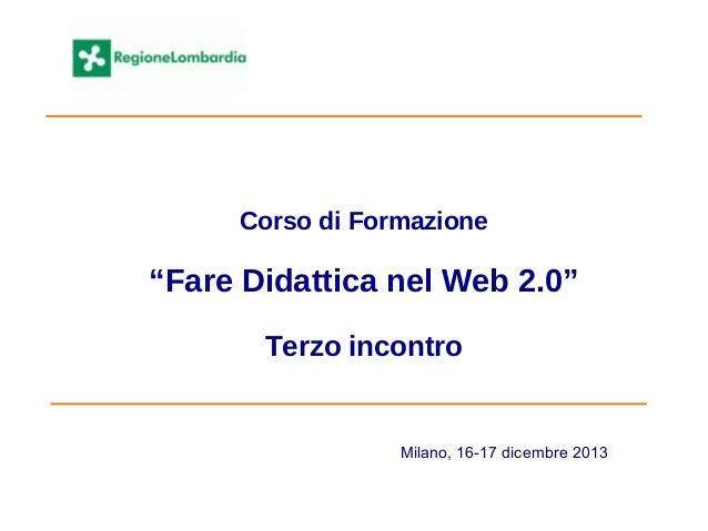 """Corso di Formazione """"Fare Didattica nel Web 2.0"""" Terzo incontro Milano, 16-17 dicembre 2013"""