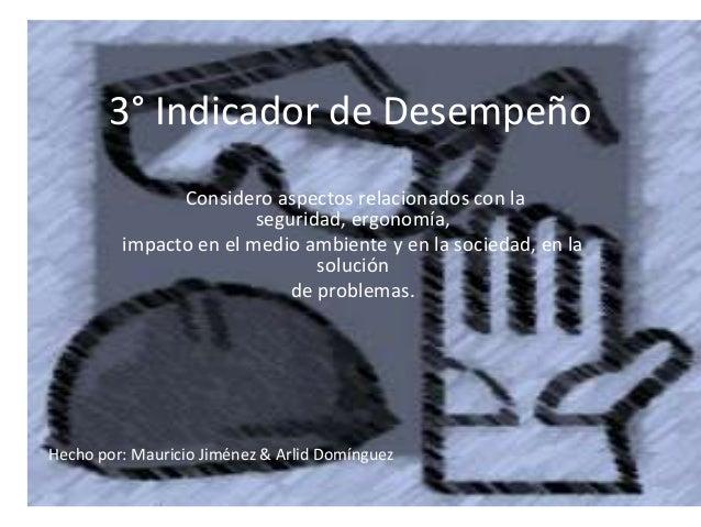 3° Indicador de Desempeño Considero aspectos relacionados con la seguridad, ergonomía, impacto en el medio ambiente y en l...