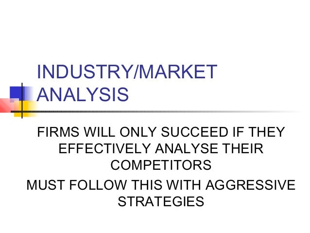 INDUSTRY/MARKET ANALYSIS FIRMS WILL ONLY SUCCEED IF THEY EFFECTIVELY ANALYSE THEIR COMPETITORS MUST FOLLOW THIS WITH AGGRE...