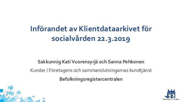 Införandet av Klientdataarkivet för socialvården 22.3.2019 Sakkunnig KatiVuorensyrjä och Sanna Pehkonen Kunder / Företagen...