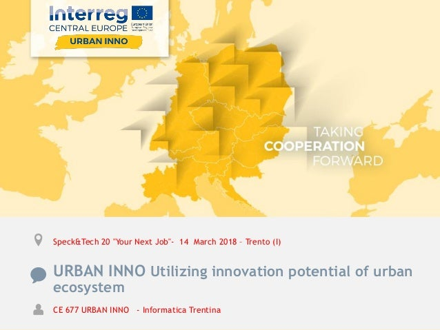 "Speck&Tech 20 ""Your Next Job""- 14 March 2018 – Trento (I) URBAN INNO Utilizing innovation potential of urban ecosystem CE ..."