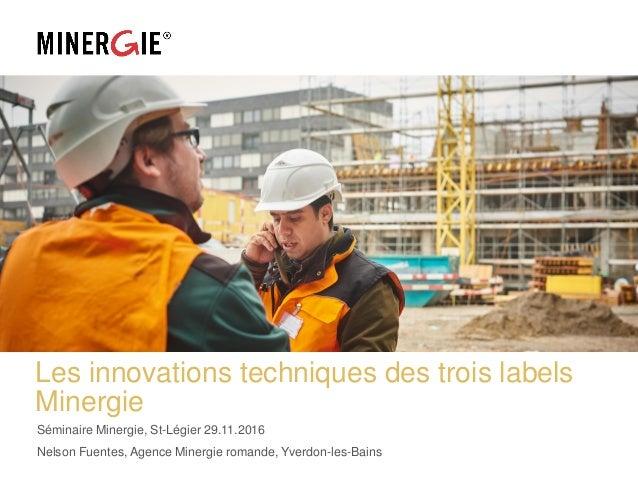 Les innovations techniques des trois labels Minergie Séminaire Minergie, St-Légier 29.11.2016 Nelson Fuentes, Agence Miner...
