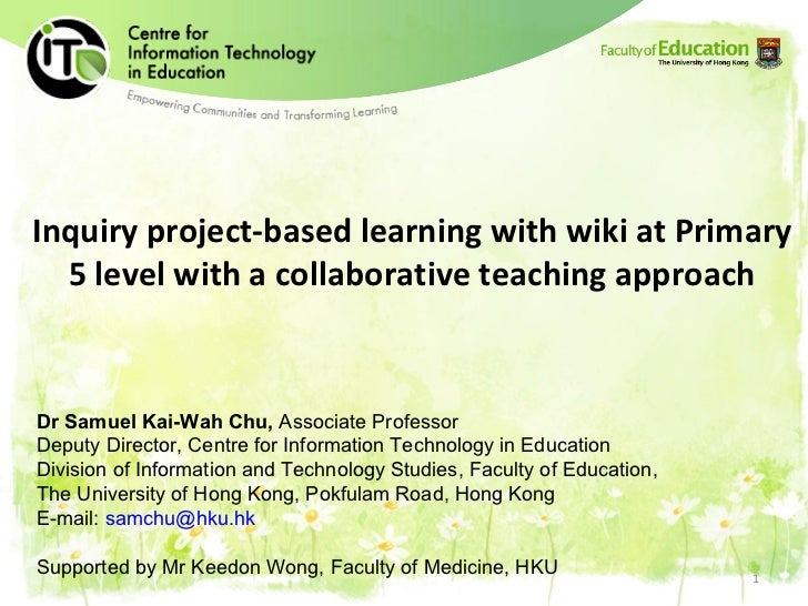 Inquiry project-based learning with wiki at Primary 5 level with a collaborative teaching approach Dr Samuel Kai-Wah Chu, ...