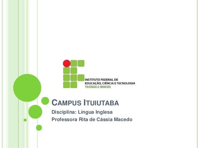 CAMPUS ITUIUTABA  Disciplina: Língua Inglesa  Professora Rita de Cássia Macedo