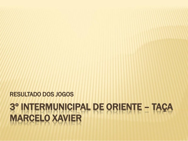 RESULTADO DOS JOGOS3º INTERMUNICIPAL DE ORIENTE – TAÇAMARCELO XAVIER