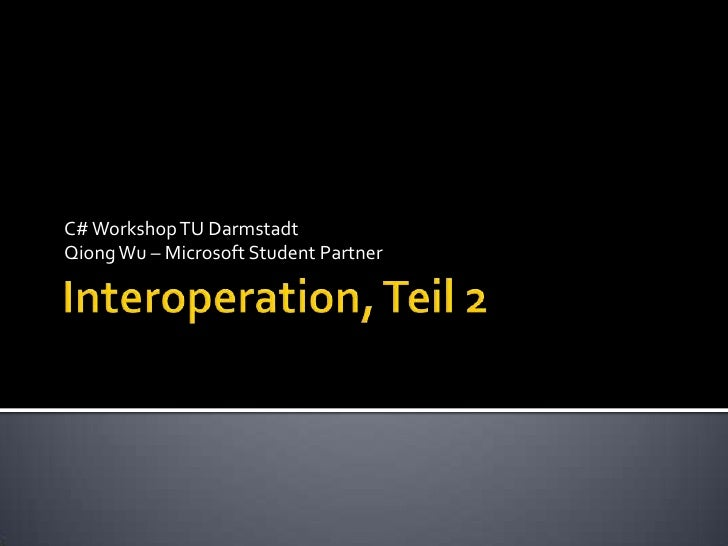 Interoperation, Teil 2<br />C# Workshop TU Darmstadt<br />Qiong Wu – Microsoft Student Partner <br />