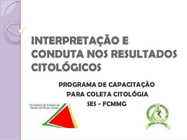 INTERPRETAÇÃO E CONDUTA NOS RESULTADOS CITOLÓGICOS PROGRAMA DE CAPACITAÇÃO PARA COLETA CITOLÓGIA SES - FCMMG