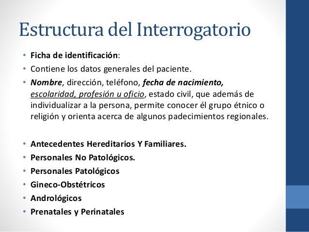 Estructura del Interrogatorio • Ficha de identificación: • Contiene los datos generales del paciente. • Nombre, dirección,...